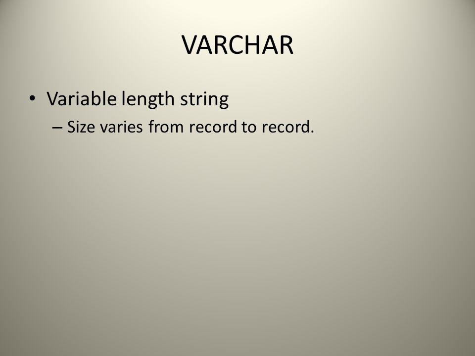 VARCHAR Variable length string – Size varies from record to record.