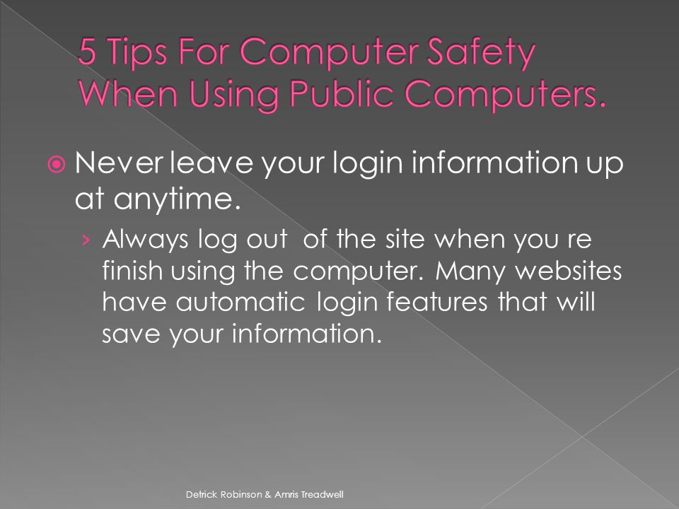  Never leave your login information up at anytime.