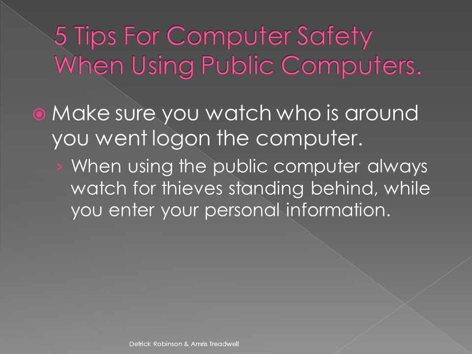  Make sure you watch who is around you went logon the computer.