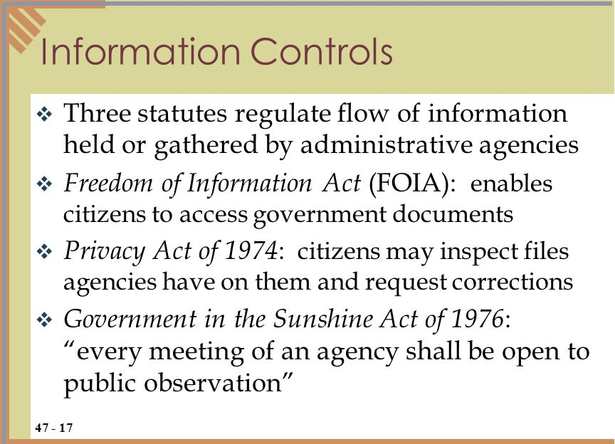  Three statutes regulate flow of information held or gathered by administrative agencies  Freedom of Information Act (FOIA): enables citizens to access government documents  Privacy Act of 1974 : citizens may inspect files agencies have on them and request corrections  Government in the Sunshine Act of 1976 : every meeting of an agency shall be open to public observation Information Controls