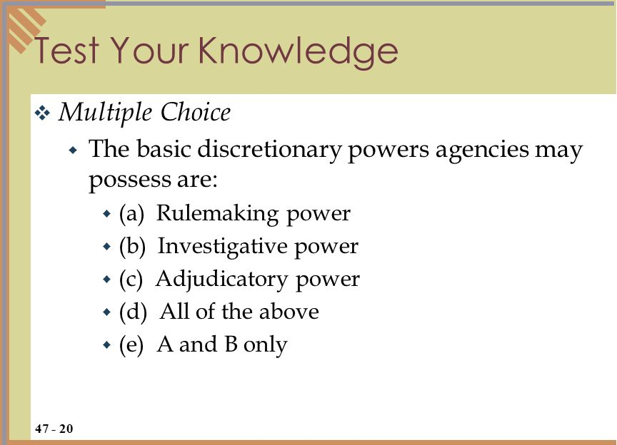 Test Your Knowledge  Multiple Choice  The basic discretionary powers agencies may possess are:  (a) Rulemaking power  (b) Investigative power  (c) Adjudicatory power  (d) All of the above  (e) A and B only