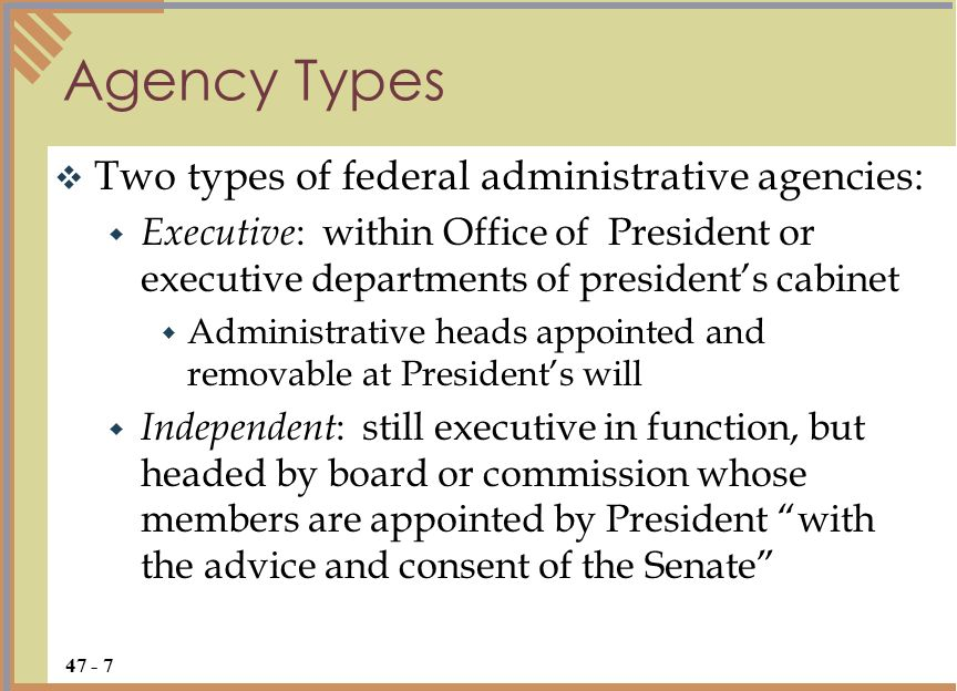  Two types of federal administrative agencies:  Executive : within Office of President or executive departments of president's cabinet  Administrative heads appointed and removable at President's will  Independent : still executive in function, but headed by board or commission whose members are appointed by President with the advice and consent of the Senate Agency Types
