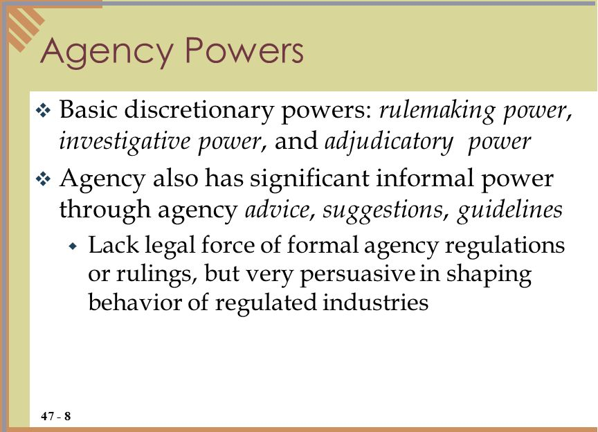  Basic discretionary powers: rulemaking power, investigative power, and adjudicatory power  Agency also has significant informal power through agency advice, suggestions, guidelines  Lack legal force of formal agency regulations or rulings, but very persuasive in shaping behavior of regulated industries Agency Powers