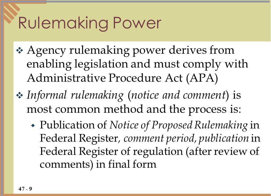  Agency rulemaking power derives from enabling legislation and must comply with Administrative Procedure Act (APA)  Informal rulemaking ( notice and comment ) is most common method and the process is:  Publication of Notice of Proposed Rulemaking in Federal Register, comment period, publication in Federal Register of regulation (after review of comments) in final form Rulemaking Power