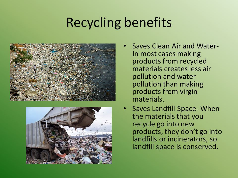 Recycling benefits Saves Clean Air and Water- In most cases making products from recycled materials creates less air pollution and water pollution than making products from virgin materials.