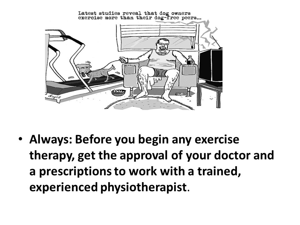 Always: Before you begin any exercise therapy, get the approval of your doctor and a prescriptions to work with a trained, experienced physiotherapist.