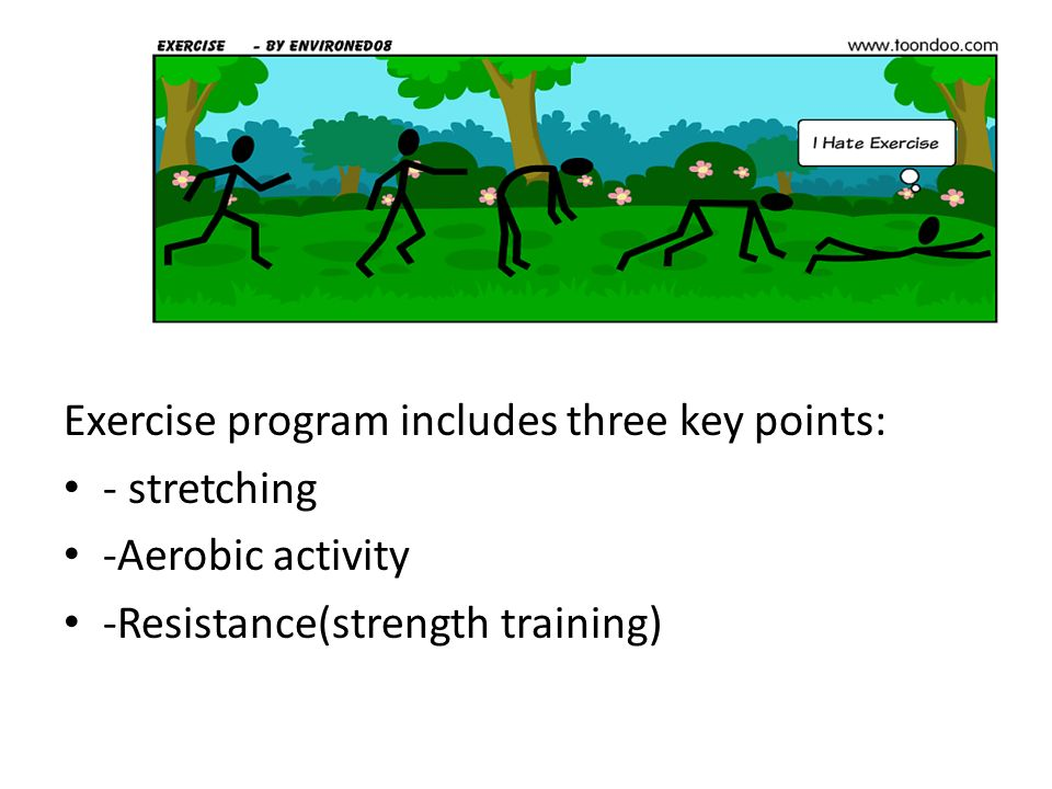 Exercise program includes three key points: - stretching -Aerobic activity -Resistance(strength training)