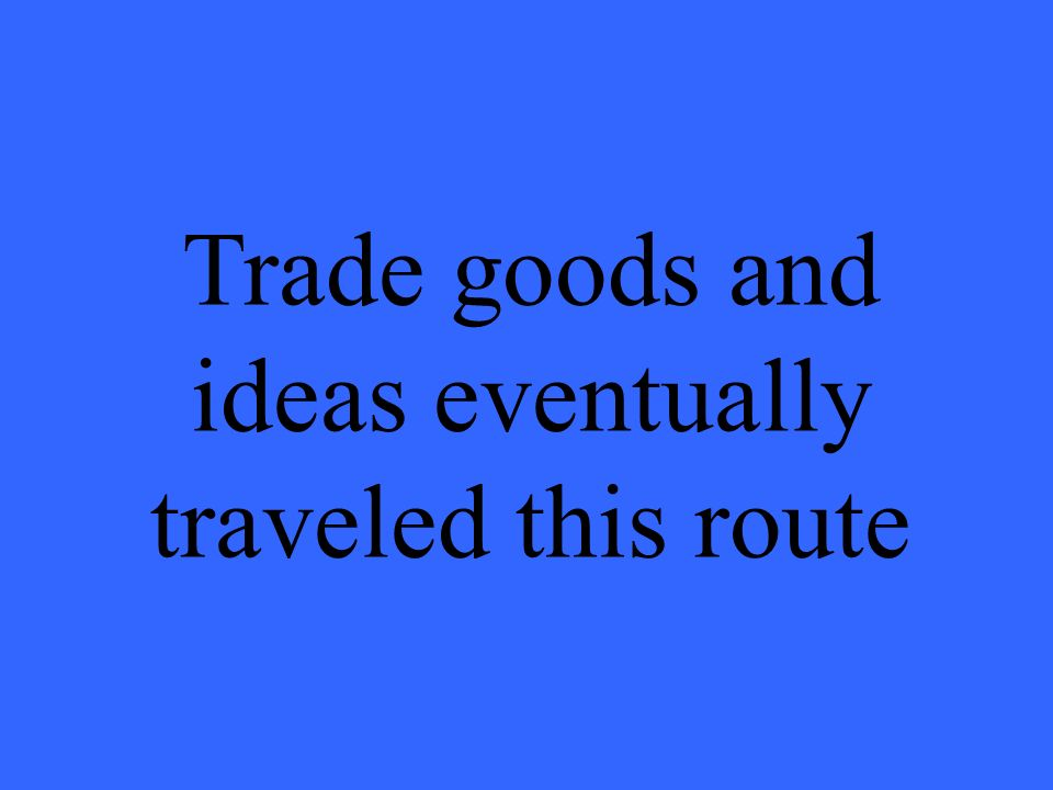 Trade goods and ideas eventually traveled this route