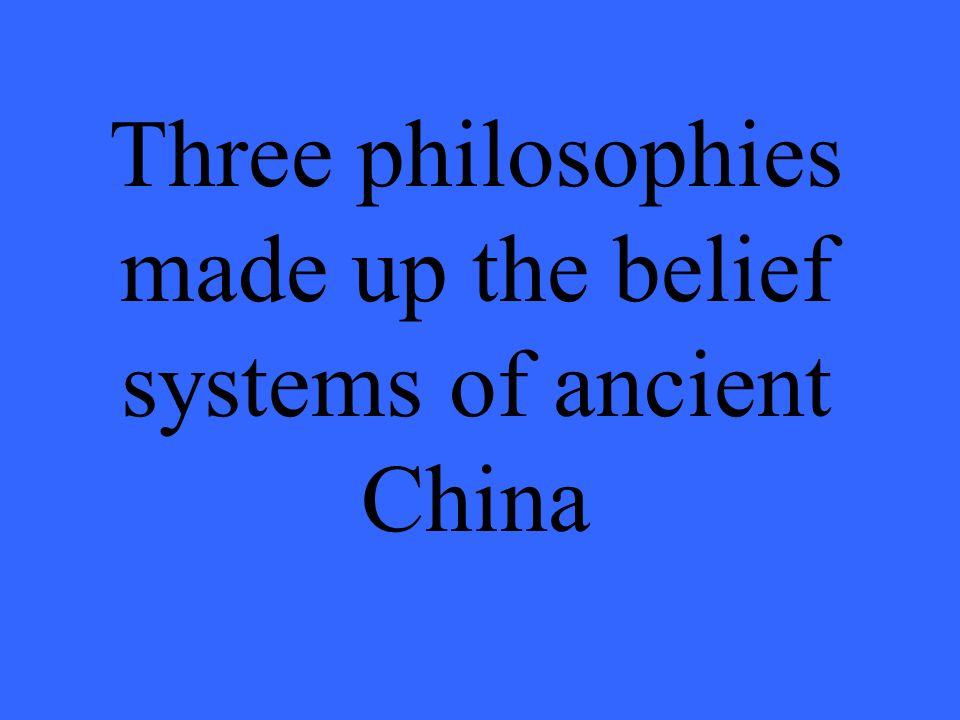 Three philosophies made up the belief systems of ancient China