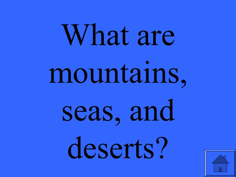 What are mountains, seas, and deserts