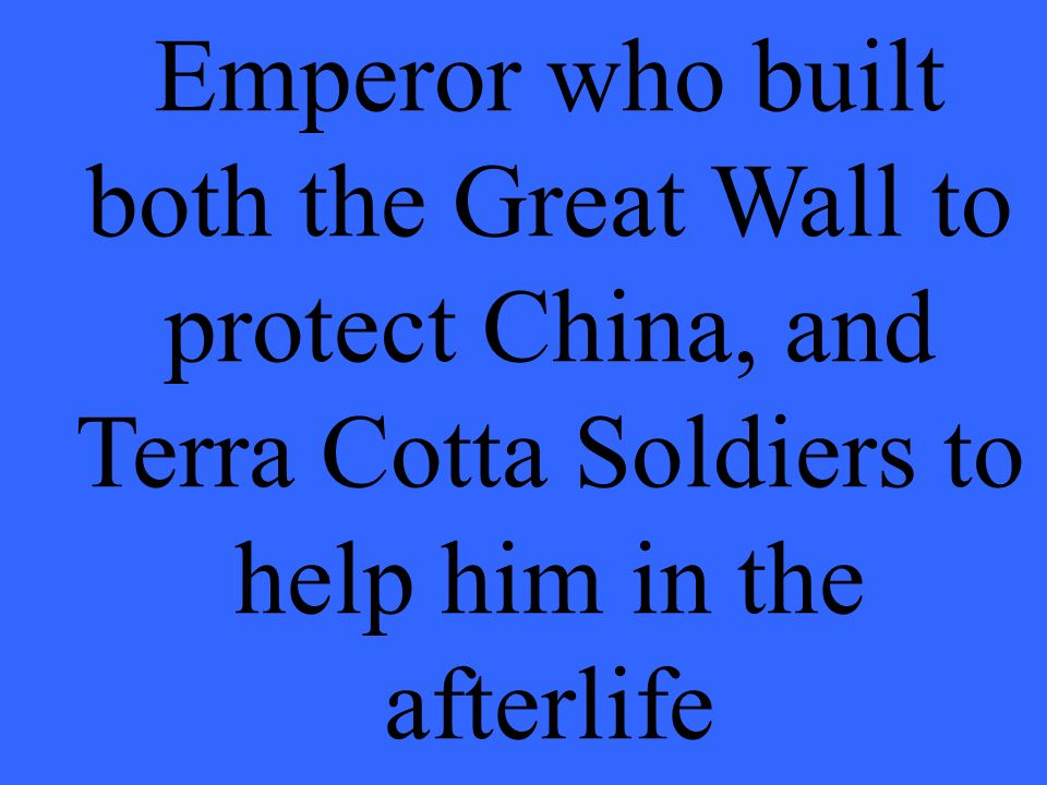Emperor who built both the Great Wall to protect China, and Terra Cotta Soldiers to help him in the afterlife
