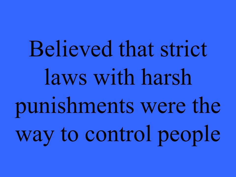 Believed that strict laws with harsh punishments were the way to control people