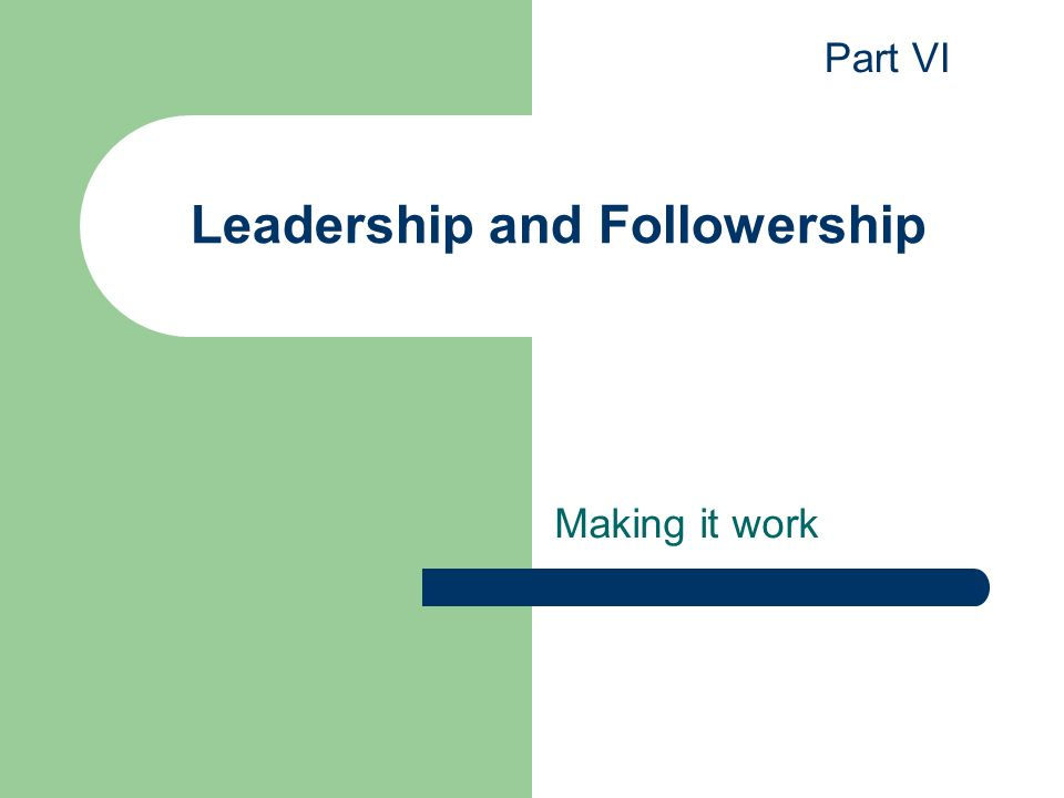 Leadership and Followership Making it work Part VI