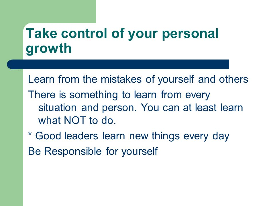 Take control of your personal growth Learn from the mistakes of yourself and others There is something to learn from every situation and person.