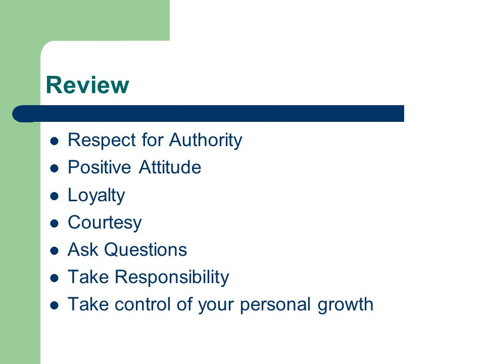 Review Respect for Authority Positive Attitude Loyalty Courtesy Ask Questions Take Responsibility Take control of your personal growth