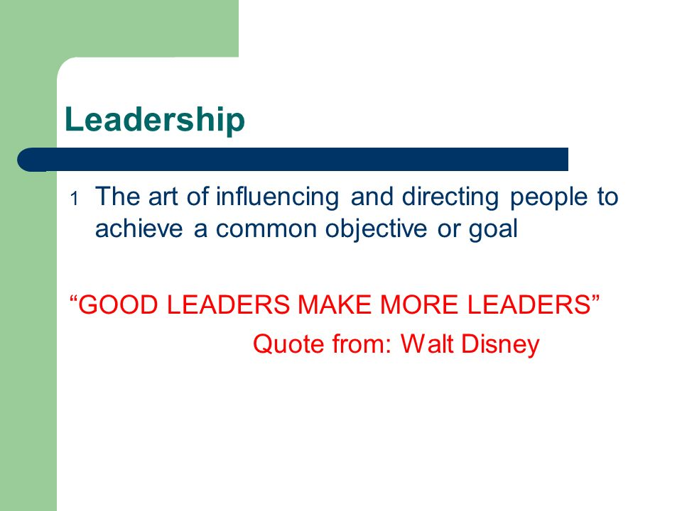 Leadership 1 The art of influencing and directing people to achieve a common objective or goal GOOD LEADERS MAKE MORE LEADERS Quote from: Walt Disney
