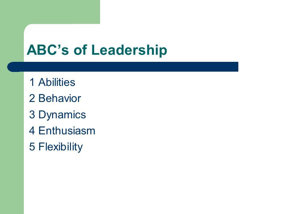 ABC's of Leadership 1 Abilities 2 Behavior 3 Dynamics 4 Enthusiasm 5 Flexibility