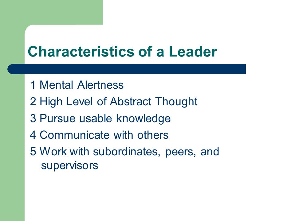 Characteristics of a Leader 1 Mental Alertness 2 High Level of Abstract Thought 3 Pursue usable knowledge 4 Communicate with others 5 Work with subordinates, peers, and supervisors