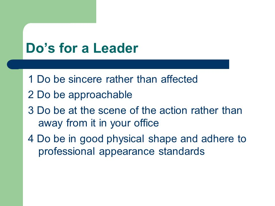 Do's for a Leader 1 Do be sincere rather than affected 2 Do be approachable 3 Do be at the scene of the action rather than away from it in your office 4 Do be in good physical shape and adhere to professional appearance standards