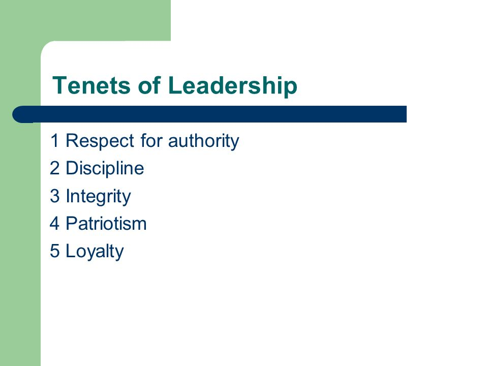 Tenets of Leadership 1 Respect for authority 2 Discipline 3 Integrity 4 Patriotism 5 Loyalty