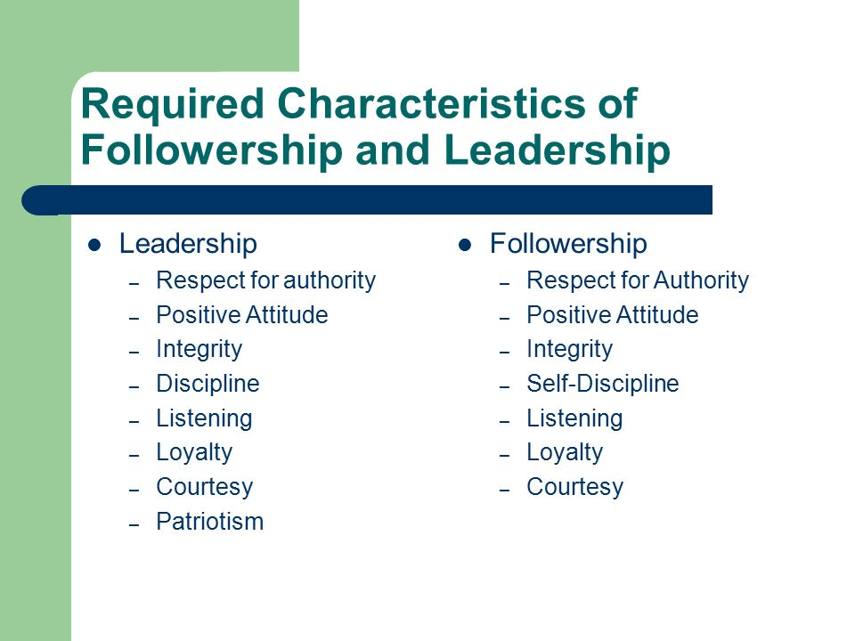 Required Characteristics of Followership and Leadership Leadership – Respect for authority – Positive Attitude – Integrity – Discipline – Listening – Loyalty – Courtesy – Patriotism Followership – Respect for Authority – Positive Attitude – Integrity – Self-Discipline – Listening – Loyalty – Courtesy