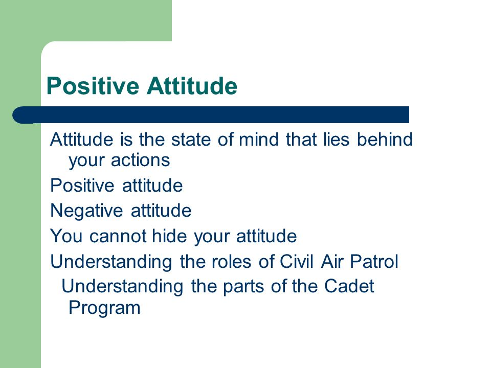 Positive Attitude Attitude is the state of mind that lies behind your actions Positive attitude Negative attitude You cannot hide your attitude Understanding the roles of Civil Air Patrol Understanding the parts of the Cadet Program