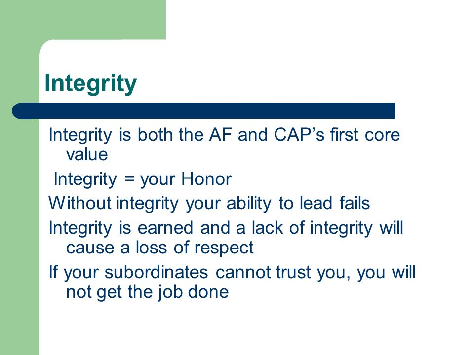 Integrity Integrity is both the AF and CAP's first core value Integrity = your Honor Without integrity your ability to lead fails Integrity is earned and a lack of integrity will cause a loss of respect If your subordinates cannot trust you, you will not get the job done
