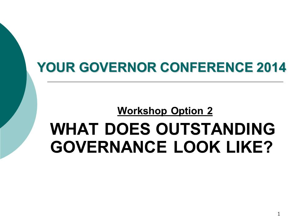 1 YOUR GOVERNOR CONFERENCE 2014 Workshop Option 2 WHAT DOES OUTSTANDING GOVERNANCE LOOK LIKE