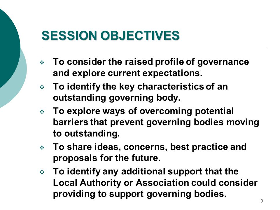 2 SESSION OBJECTIVES  To consider the raised profile of governance and explore current expectations.