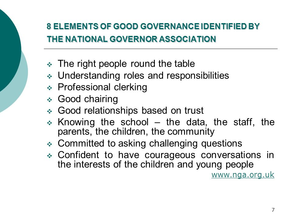 7 8 ELEMENTS OF GOOD GOVERNANCE IDENTIFIED BY THE NATIONAL GOVERNOR ASSOCIATION  The right people round the table  Understanding roles and responsibilities  Professional clerking  Good chairing  Good relationships based on trust  Knowing the school – the data, the staff, the parents, the children, the community  Committed to asking challenging questions  Confident to have courageous conversations in the interests of the children and young people