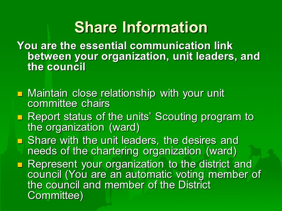Share Information You are the essential communication link between your organization, unit leaders, and the council Maintain close relationship with your unit committee chairs Maintain close relationship with your unit committee chairs Report status of the units' Scouting program to the organization (ward) Report status of the units' Scouting program to the organization (ward) Share with the unit leaders, the desires and needs of the chartering organization (ward) Share with the unit leaders, the desires and needs of the chartering organization (ward) Represent your organization to the district and council (You are an automatic voting member of the council and member of the District Committee) Represent your organization to the district and council (You are an automatic voting member of the council and member of the District Committee)