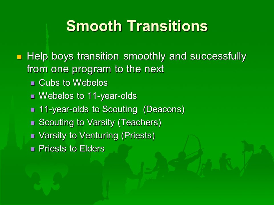 Smooth Transitions Help boys transition smoothly and successfully from one program to the next Help boys transition smoothly and successfully from one program to the next Cubs to Webelos Cubs to Webelos Webelos to 11-year-olds Webelos to 11-year-olds 11-year-olds to Scouting (Deacons) 11-year-olds to Scouting (Deacons) Scouting to Varsity (Teachers) Scouting to Varsity (Teachers) Varsity to Venturing (Priests) Varsity to Venturing (Priests) Priests to Elders Priests to Elders