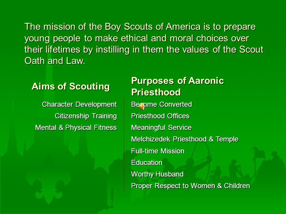 Aims of Scouting Purposes of Aaronic Priesthood Character Development Become Converted Citizenship Training Priesthood Offices Mental & Physical Fitness Meaningful Service Melchizedek Priesthood & Temple Full-time Mission Education Worthy Husband Proper Respect to Women & Children The mission of the Boy Scouts of America is to prepare young people to make ethical and moral choices over their lifetimes by instilling in them the values of the Scout Oath and Law.