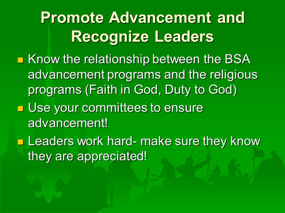 Promote Advancement and Recognize Leaders Know the relationship between the BSA advancement programs and the religious programs (Faith in God, Duty to God) Know the relationship between the BSA advancement programs and the religious programs (Faith in God, Duty to God) Use your committees to ensure advancement.