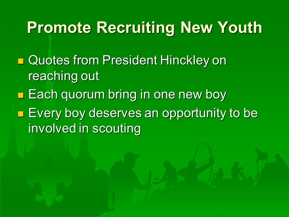 Promote Recruiting New Youth Quotes from President Hinckley on reaching out Quotes from President Hinckley on reaching out Each quorum bring in one new boy Each quorum bring in one new boy Every boy deserves an opportunity to be involved in scouting Every boy deserves an opportunity to be involved in scouting