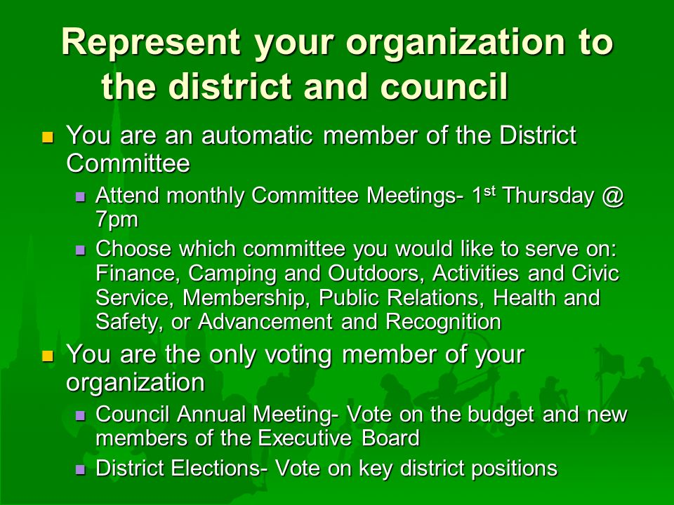 Represent your organization to the district and council You are an automatic member of the District Committee You are an automatic member of the District Committee Attend monthly Committee Meetings- 1 st 7pm Attend monthly Committee Meetings- 1 st 7pm Choose which committee you would like to serve on: Finance, Camping and Outdoors, Activities and Civic Service, Membership, Public Relations, Health and Safety, or Advancement and Recognition Choose which committee you would like to serve on: Finance, Camping and Outdoors, Activities and Civic Service, Membership, Public Relations, Health and Safety, or Advancement and Recognition You are the only voting member of your organization You are the only voting member of your organization Council Annual Meeting- Vote on the budget and new members of the Executive Board Council Annual Meeting- Vote on the budget and new members of the Executive Board District Elections- Vote on key district positions District Elections- Vote on key district positions