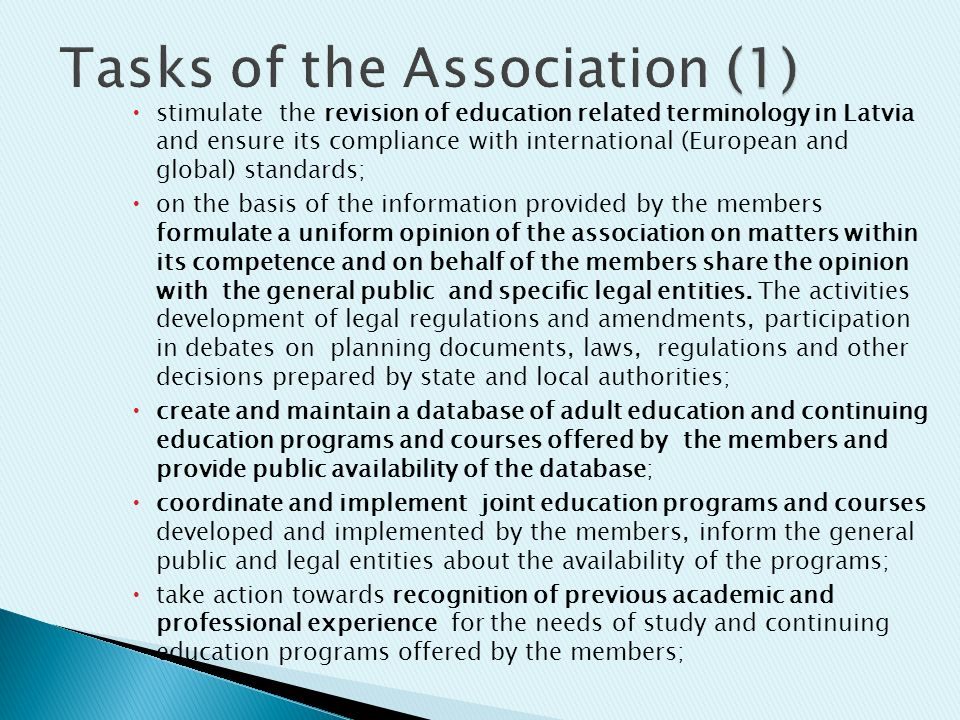  stimulate the revision of education related terminology in Latvia and ensure its compliance with international (European and global) standards;  on the basis of the information provided by the members formulate a uniform opinion of the association on matters within its competence and on behalf of the members share the opinion with the general public and specific legal entities.