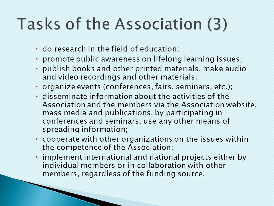  do research in the field of education;  promote public awareness on lifelong learning issues;  publish books and other printed materials, make audio and video recordings and other materials;  organize events (conferences, fairs, seminars, etc.);  disseminate information about the activities of the Association and the members via the Association website, mass media and publications, by participating in conferences and seminars, use any other means of spreading information;  cooperate with other organizations on the issues within the competence of the Association;  implement international and national projects either by individual members or in collaboration with other members, regardless of the funding source.