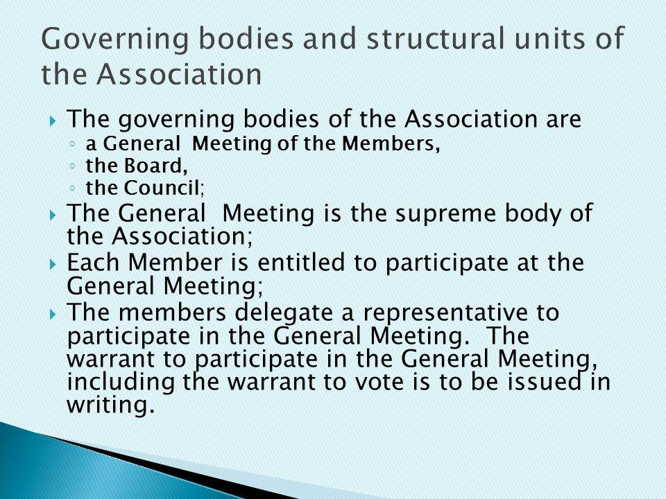  The governing bodies of the Association are ◦ a General Meeting of the Members, ◦ the Board, ◦ the Council;  The General Meeting is the supreme body of the Association;  Each Member is entitled to participate at the General Meeting;  The members delegate a representative to participate in the General Meeting.