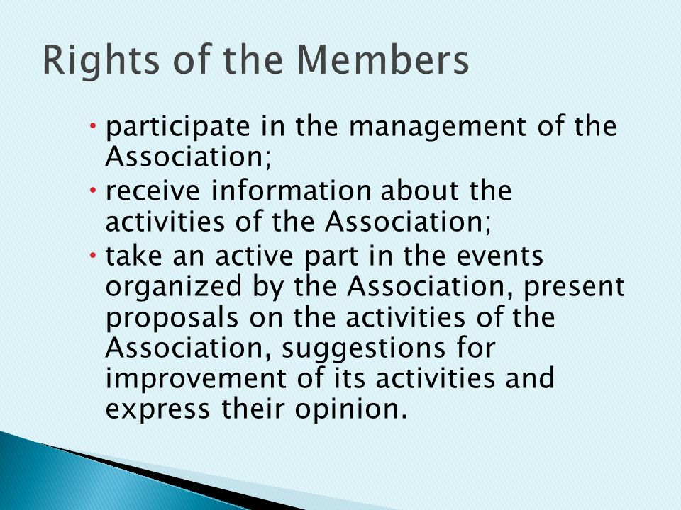  participate in the management of the Association;  receive information about the activities of the Association;  take an active part in the events organized by the Association, present proposals on the activities of the Association, suggestions for improvement of its activities and express their opinion.