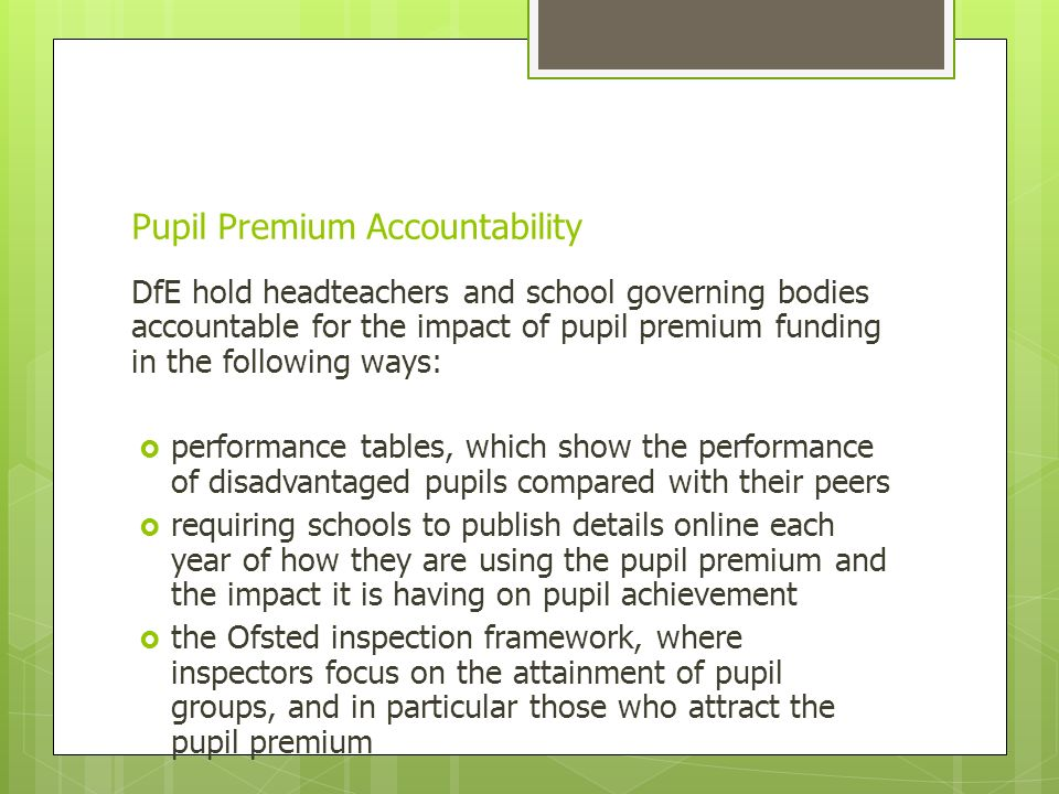 Pupil Premium Accountability DfE hold headteachers and school governing bodies accountable for the impact of pupil premium funding in the following ways:  performance tables, which show the performance of disadvantaged pupils compared with their peers  requiring schools to publish details online each year of how they are using the pupil premium and the impact it is having on pupil achievement  the Ofsted inspection framework, where inspectors focus on the attainment of pupil groups, and in particular those who attract the pupil premium