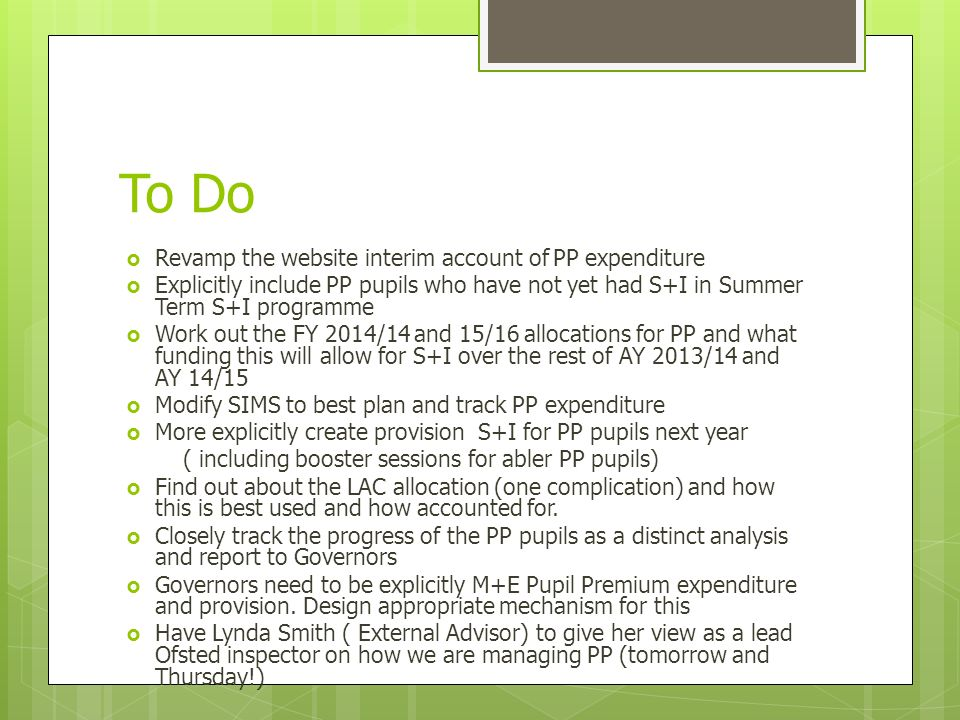 To Do  Revamp the website interim account of PP expenditure  Explicitly include PP pupils who have not yet had S+I in Summer Term S+I programme  Work out the FY 2014/14 and 15/16 allocations for PP and what funding this will allow for S+I over the rest of AY 2013/14 and AY 14/15  Modify SIMS to best plan and track PP expenditure  More explicitly create provision S+I for PP pupils next year ( including booster sessions for abler PP pupils)  Find out about the LAC allocation (one complication) and how this is best used and how accounted for.