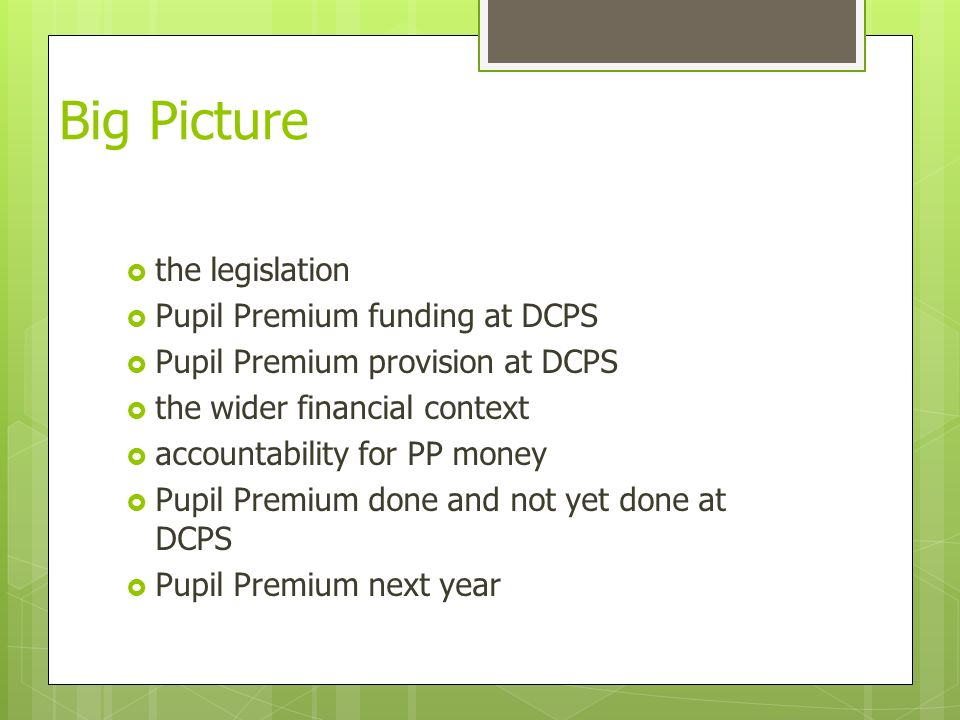 Big Picture  the legislation  Pupil Premium funding at DCPS  Pupil Premium provision at DCPS  the wider financial context  accountability for PP money  Pupil Premium done and not yet done at DCPS  Pupil Premium next year