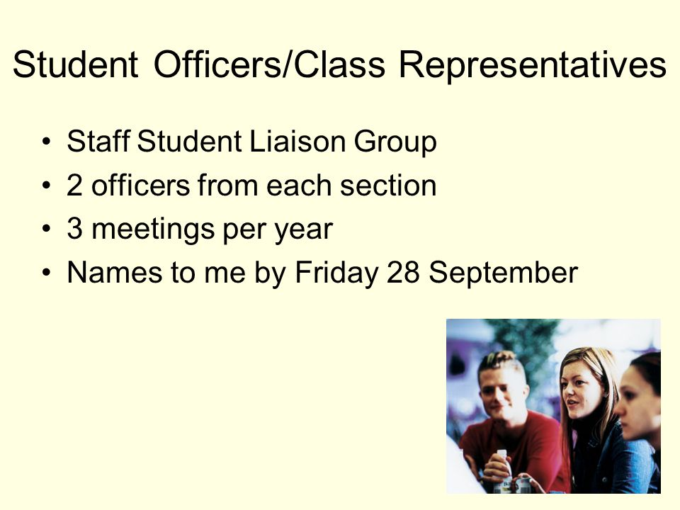 Student Officers/Class Representatives Staff Student Liaison Group 2 officers from each section 3 meetings per year Names to me by Friday 28 September 11