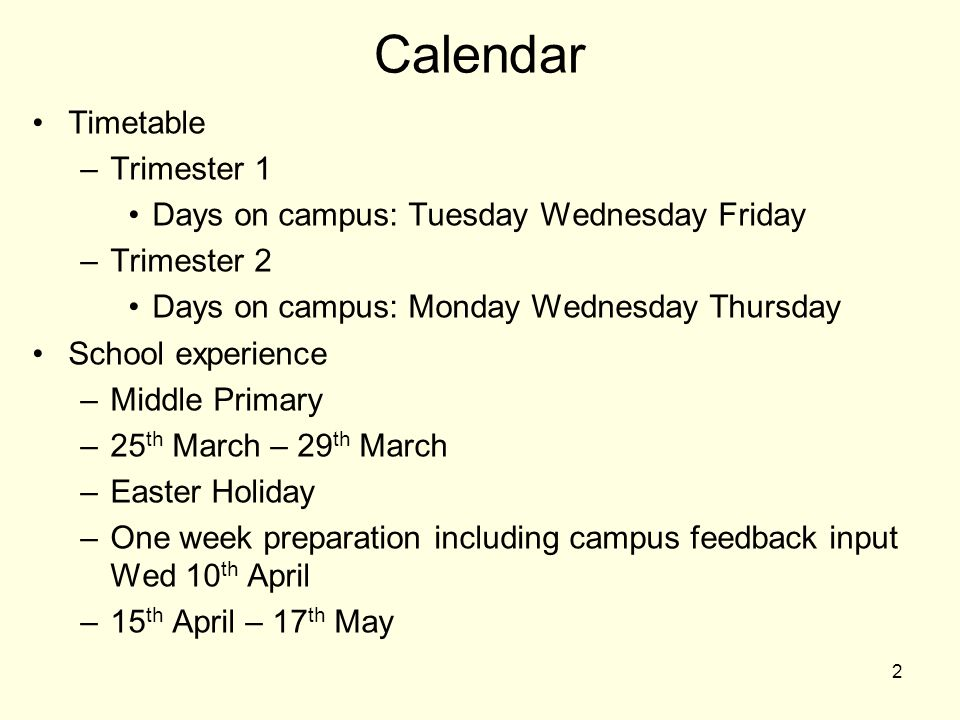 Calendar Timetable –Trimester 1 Days on campus: Tuesday Wednesday Friday –Trimester 2 Days on campus: Monday Wednesday Thursday School experience –Middle Primary –25 th March – 29 th March –Easter Holiday –One week preparation including campus feedback input Wed 10 th April –15 th April – 17 th May 2