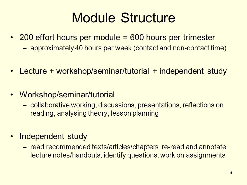 Module Structure 200 effort hours per module = 600 hours per trimester –approximately 40 hours per week (contact and non-contact time) Lecture + workshop/seminar/tutorial + independent study Workshop/seminar/tutorial –collaborative working, discussions, presentations, reflections on reading, analysing theory, lesson planning Independent study –read recommended texts/articles/chapters, re-read and annotate lecture notes/handouts, identify questions, work on assignments 6