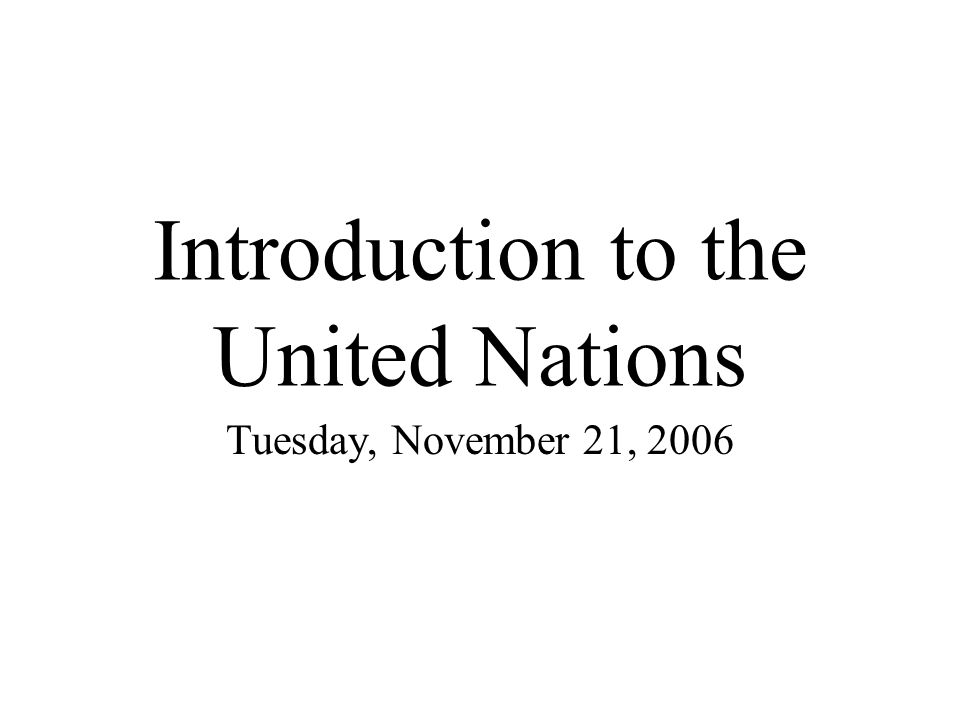 Introduction to the United Nations Tuesday, November 21, 2006