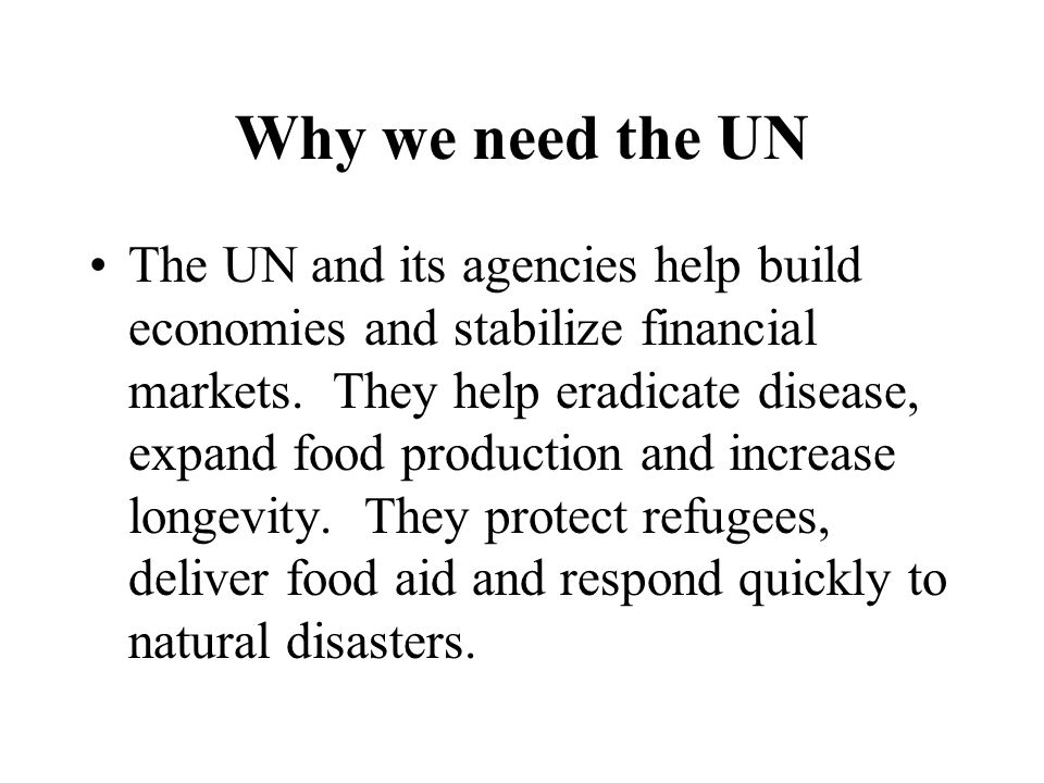 Why we need the UN The UN and its agencies help build economies and stabilize financial markets.