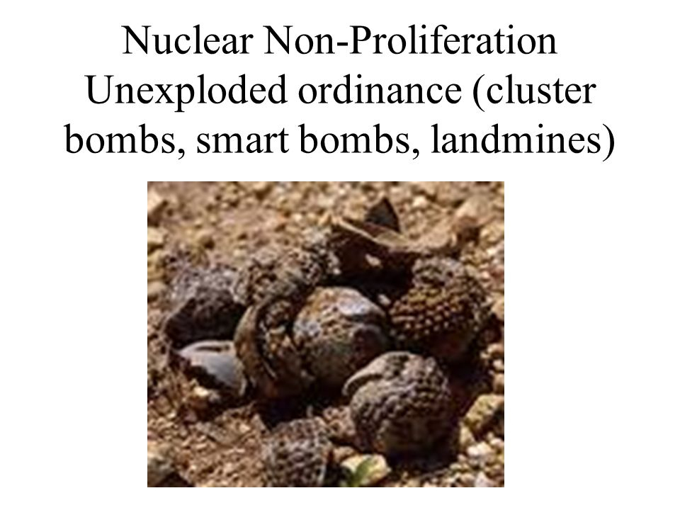 Nuclear Non-Proliferation Unexploded ordinance (cluster bombs, smart bombs, landmines)