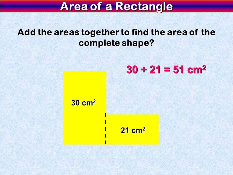 Area of a Rectangle Add the areas together to find the area of the complete shape.